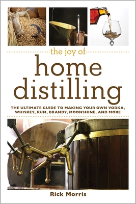 The Joy of Home Distilling: The Ultimate Guide to Making Your Own Vodka, Whiskey, Rum, Brandy, Moonshine, and More (Joy of Series) Cover Image