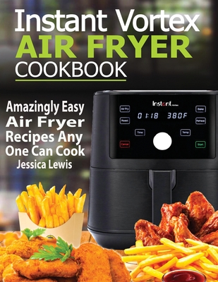 Instant Vortex Air Fryer Cookbook: Amazingly Easy Air Fryer Recipes Any One Can Cook Cover Image