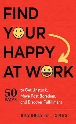 Find Your Happy at Work: 50 Ways to Get Unstuck, Move Past Boredom, and Discover Fulfillment cover