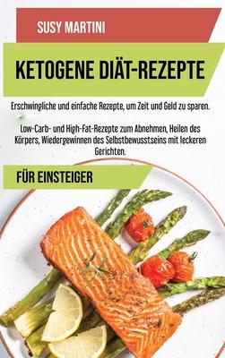 Ketogene Diät- Kochbuch-Rezepte: Erschwingliche und einfache Rezepte, um Zeit und Geld zu sparen. Low-Carb- und High-Fat-Rezepte zum Abnehmen, Heilen Cover Image