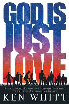God Is Just Love: Building Spiritual Resilience and Sustainable Communities for the Sake of Our Children and Creation Cover Image