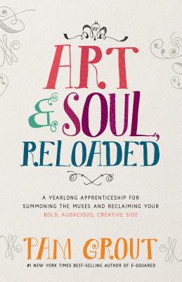 Art & Soul, Reloaded: A Yearlong Apprenticeship for Summoning the Muses and Reclaiming Your Bold, Audacious, Creative Side Cover Image