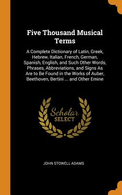 Five Thousand Musical Terms: A Complete Dictionary of Latin, Greek, Hebrew, Italian, French, German, Spanish, English, and Such Other Words, Phrase Cover Image