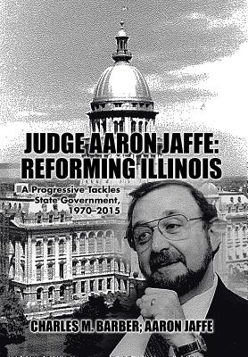 Judge Aaron Jaffe: Reforming Illinois: A Progressive Tackles State Government,1970-2015 Cover Image