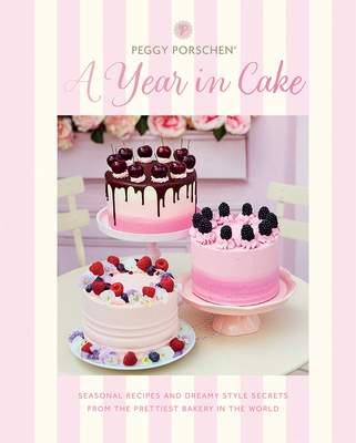 Peggy Porschen: A Year in Cake: Seasonal recipes and dreamy style secrets from the prettiest bakery in the world Cover Image