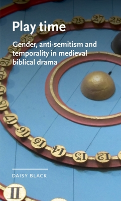 Play Time: Gender, Anti-Semitism and Temporality in Medieval Biblical Drama (Manchester Medieval Literature and Culture) Cover Image