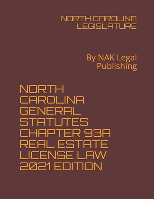 North Carolina General Statutes Chapter 93a Real Estate License Law 2021 Edition: By NAK Legal Publishing Cover Image