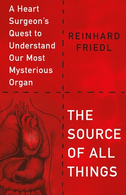 The Source of All Things: A Heart Surgeon's Quest to Understand Our Most Mysterious Organ Cover Image