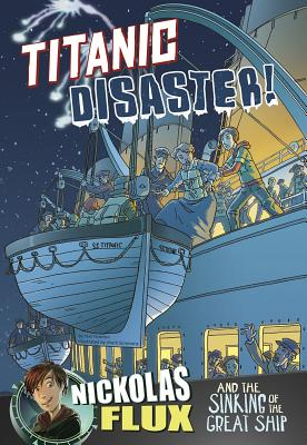 Titanic Disaster!: Nickolas Flux and the Sinking of the Great Ship (Nickolas Flux History Chronicles) Cover Image
