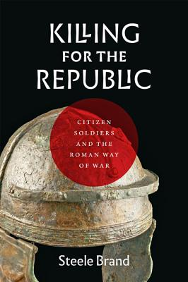 Killing for the Republic: Citizen-Soldiers and the Roman Way of War Cover Image
