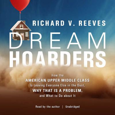 Dream Hoarders Lib/E: How the American Upper Middle Class Is Leaving Everyone Else in the Dust, Why That Is a Problem, and What to Do about Cover Image
