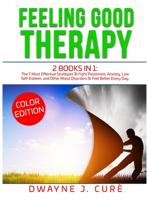 Feeling Good Therapy: 2 books in 1 The 7 Most Effective Strategies To Fight Pessimism, Anxiety, Low Self-Esteem, and Other Mood Disorders To Cover Image