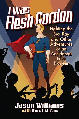 I Was Flesh Gordon: Fighting the Sex Ray and Other Adventures of an Accidental Porn Pioneer Cover Image