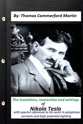 The inventions, researches and writings of Nikola Tesla, with special: reference to his work in polyphase currents and high potential lighting Cover Image
