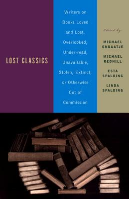 Lost Classics: Writers on Books Loved and Lost, Overlooked, Under-Read, Unavailable, Stolen, Extinct, or Otherwise Out of Commission Cover Image