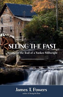 Seeing the Past: Stories on the Trail of a Yankee Millwright Cover Image