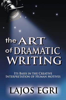 The Art Of Dramatic Writing: Its Basis In The Creative Interpretation Of Human Motives Cover Image