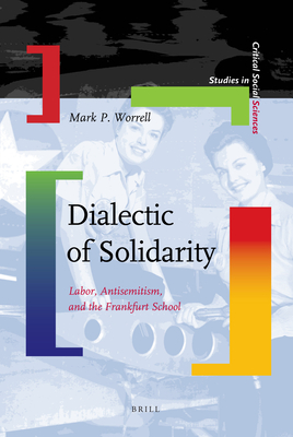Dialectic of Solidarity: Labor, Antisemitism, and the Frankfurt School (Studies in Critical Social Sciences #11) Cover Image