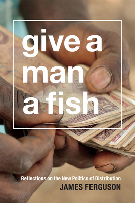 Give a Man a Fish: Reflections on the New Politics of Distribution (Lewis Henry Morgan Lectures) Cover Image