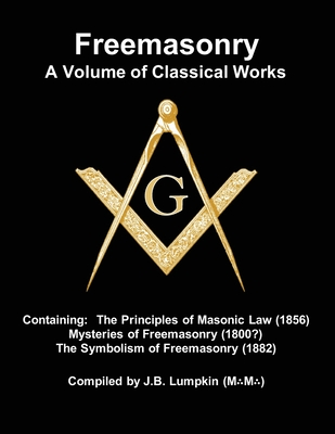 Freemasonry - a Volume of Classical Works: Containing the Principles of Masonic Law (1856), Mysteries of Freemasonry (1800?), the Symbolism of Freemas Cover Image