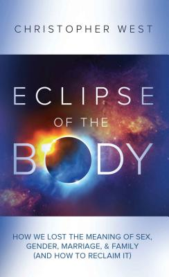 Eclipse of the Body: How We Lost the Meaning of Sex, Gender, Marriage, & Family (and How to Reclaim It) Cover Image