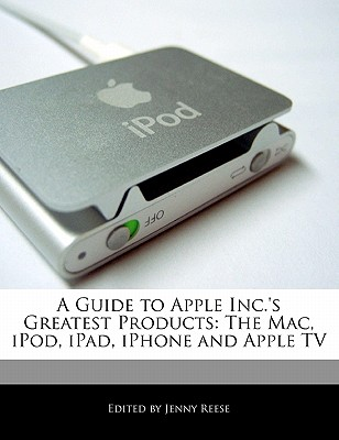 A Guide to Apple Inc.'s Greatest Products: The Mac, iPod, Ipad, Iphone and Apple TV Cover Image