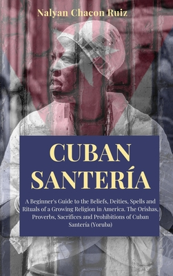 Cuban Santería: A Beginner's Guide to the Beliefs, Deities, Spells and Rituals of a Growing Religion in America. The Orishas, Proverbs Cover Image
