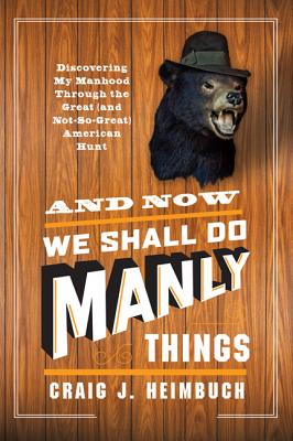 And Now We Shall Do Manly Things: Discovering My Manhood Through the Great (and Not-So-Great) American Hunt Cover Image