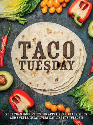 Taco Tuesday: More Than 100 Recipes for Appetizers, Meals, Sides and Sweets. Treat Every Day Like It's Tuesday! Cover Image