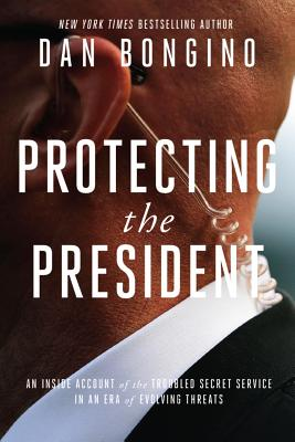 Protecting the President : An Inside Account of the Troubled Secret Service in an Era of Evolving Threats Cover Image