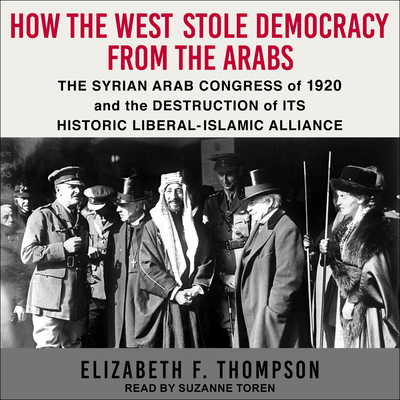 How the West Stole Democracy from the Arabs: The Syrian Arab Congress of 1920 and the Destruction of Its Historic Liberal- Islamic Alliance Cover Image