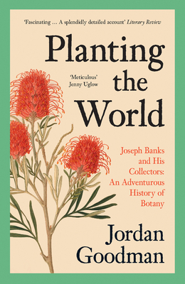 Planting the World: Joseph Banks and His Collectors: An Adventurous History of Botany Cover Image