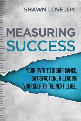 Measuring Success: Your Path To Significance, Satisfaction, & Leading Yourself To The Next Level. Cover Image