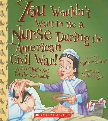 You Wouldn't Want to Be a Nurse During the American Civil War! (You Wouldn't Want to…: American History) (You Wouldn't Want to...: American History) Cover Image