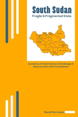 South Sudan: Fragile & Fragmented State: Dynamics of Violent Actors and Challenge of Disarmament of Ex-Combatants Cover Image