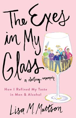 The Exes in My Glass: How I Refined My Taste in Men & Alcohol {a Dating Memoir} Cover Image