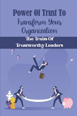 Power Of Trust To Transform Your Organization: The Traits Of Trustworthy Leaders: Learn To Trust Cover Image