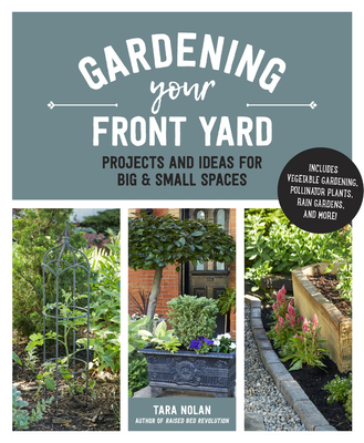 Gardening Your Front Yard: Projects and Ideas for Big and Small Spaces - Includes Vegetable Gardening, Pollinator Plants, Rain Gardens, and More! Cover Image