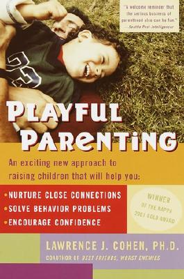Playful Parenting: An Exciting New Approach to Raising Children That Will Help You Nurture Close Connections, Solve Behavior Problems, and Encourage Confidence Cover Image