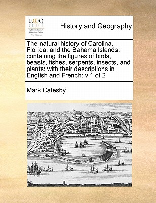 The Natural History of Carolina, Florida, and the Bahama Islands: Containing the Figures of Birds, Beasts, Fishes, Serpents, Insects, and Plants: With Cover Image