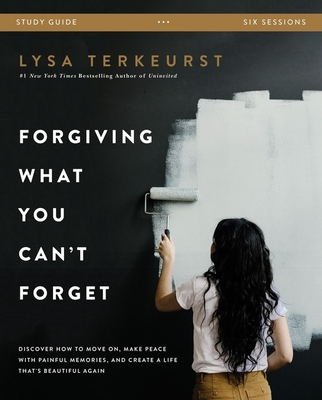 Forgiving What You Can't Forget Study Guide: Discover How to Move On, Make Peace with Painful Memories, and Create a Life That's Beautiful Again Cover Image
