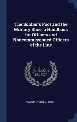 The Soldier's Foot and the Military Shoe; A Handbook for Officers and Noncommissioned Officers of the Line Cover Image