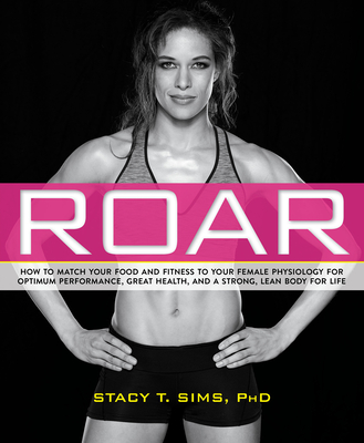 ROAR: How to Match Your Food and Fitness to Your Unique Female Physiology for Optimum Performance, Great Health, and a Strong, Lean Body for Life Cover Image