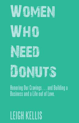 Women Who Need Donuts: Honoring Our Cravings . . . and Building a Business and a Life out of Love. Cover Image
