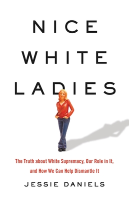 Nice White Ladies: The Truth about White Supremacy, Our Role in It, and How We Can Help Dismantle It Cover Image