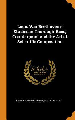 Louis Van Beethoven's Studies in Thorough-Bass, Counterpoint and the Art of Scientific Composition Cover Image