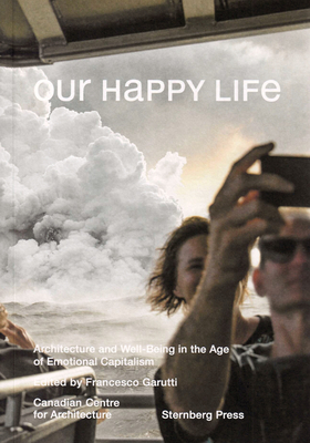 Our Happy Life: Architecture and Well-Being in the Age of Emotional Capitalism Cover Image