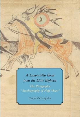 A Lakota War Book from the Little Bighorn: The Pictographic Autobiography of Half Moon (Houghton Library Publications #50) Cover Image