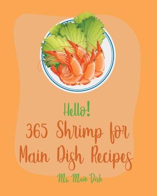 Hello! 365 Shrimp for Main Dish Recipes: Best Shrimp for Main Dish Cookbook Ever For Beginners [Veggie Noodle Cookbook, Cajun Shrimp Cookbook, Shrimp Cover Image