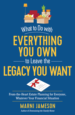 What to Do with Everything You Own to Leave the Legacy You Want: From-the-Heart Estate Planning for Everyone, Whatever Your Financial Situation Cover Image